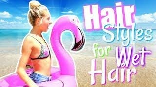 Hairstyles for Wet Hair!  SUMMER HAIRSTYLES!  Beach Hairstyles | Pool Hairstyles