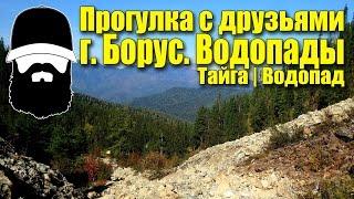 [ПОХОД] гора Борус. Прогулка к водопадам | Хребет Борус | Тайга(Прогулка с друзьями из группы