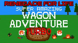 Renegade For Life: Super Amazing Wagon Adventure Turbo