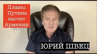 ЮРИЙ ШВЕЦ: Планы Путина насчет Армении