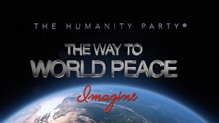 """The Humanity Party® The Way To World Peace - """"Imagine""""  Official Release"""
