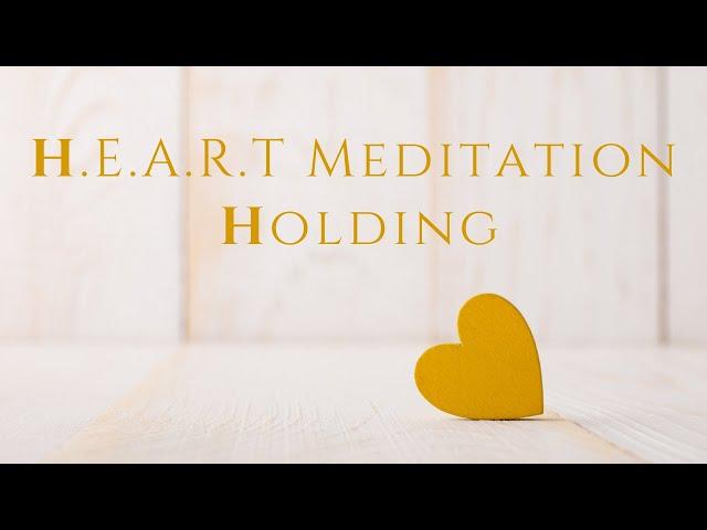 H.E.A.R.T. Meditation: Holding