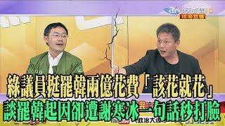 【精彩】綠議員挺罷韓兩億花費「該花就花」 談起因卻遭謝寒冰一句話秒打臉!
