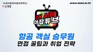아잡튜브 8회 - 항공 객실승무원 면접 전략 (feat…