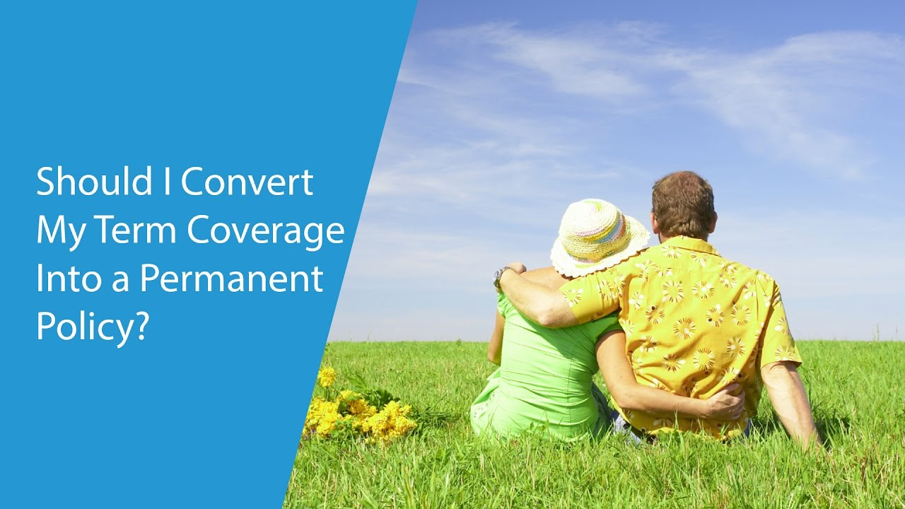 Should I Convert My Term Coverage Into a Permanent Policy ...