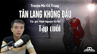 -Tập Cuối- TÂN LANG KHÔNG ĐẦU - Truyện ma cổ trang Nguyễn Huy kể