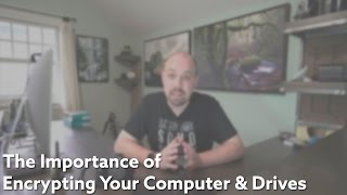 The Importance of Encrypting Your Computer and Hard Drives