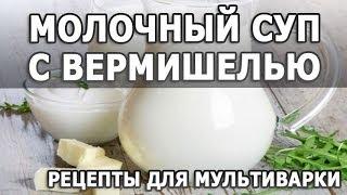 Рецепты блюд. Молочный суп с вермишелью простой рецепт приготовления для мультиварки