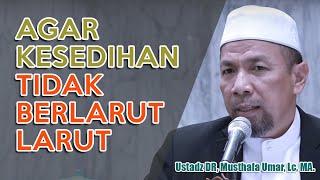 Bekal dalam Menghadapi Kesedihan | Ustadz Dr. Musthafa Umar, Lc. MA