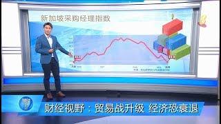 狮城有约   财经视野:贸易战升级 全球和新加坡经济恐衰退?