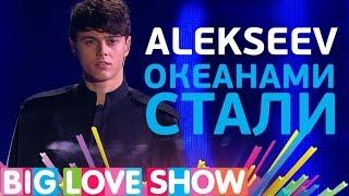 Alekseev - Океанами стали [Big Love Show 2017]