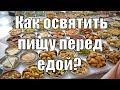 Как предлагать пищу Богу если нет домашнего алтаря. Как правильно освящать пищу? Аннада