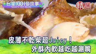 【台灣1001個故事 精選】皮薄不乾柴超Juicy! 外酥內軟越吃越涮嘴