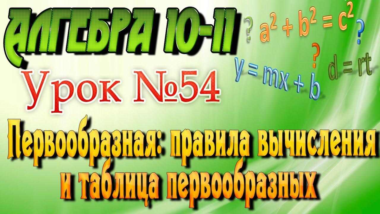 Первообразная. Правила вычисления и таблица первообразных. Алгебра 10-11 классы. 54  урок