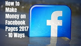 How to Make Money on Facebook Pages 2017 - 10 Ways