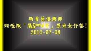 新香蕉俱樂部 Online game識「爆Seed哥」原來女仔黎!