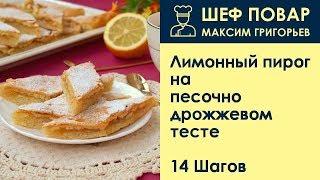 Лимонный пирог на песочно-дрожжевом тесте . Рецепт от шеф повара Максима Григорьева