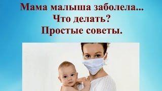 Мама малыша заболела. Что делать? Простые советы. © Шилова Наталия.