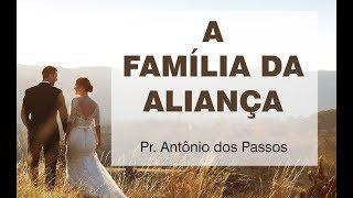 A Família da Aliança - Pr. Antônio dos Passos
