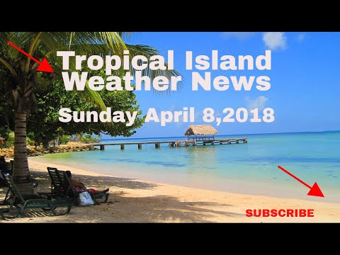 Tropical Weather News For The Islands Sun April 8,2018