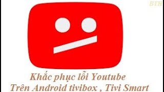 Khắc phục lỗi youtube cập nhật trên Android Tivi Box.