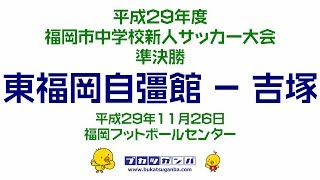 【東福岡自彊館-吉塚】平成29年度福岡市中学校新人サッカー大会・準決勝