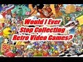 Would I Ever Stop Collecting Retro Games? - KidShoryuken