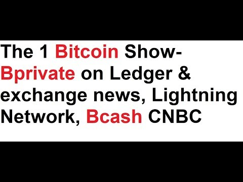 The 1 Bitcoin Show- Bprivate on Ledger & exchange news, Lightning Network, Bcash CNBC