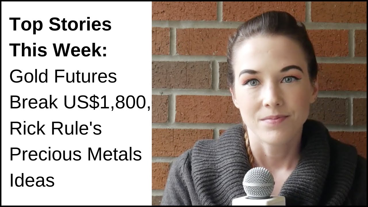 Top Stories This Week: Gold Futures Break US$1,800, Rick Rule's Precious Metals Ideas