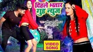 दिहले भतार गुड न्यूज़ - Amit R Yadav और Antra Singh Priyanka का जबरदस्त #VIDEO - Bhojpuri Song 2019