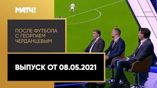 «После футбола с Георгием Черданцевым». Выпуск от 08.05.2021