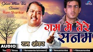 प्रेमीका के बेवफाई का दर्द   ग़म मे तेरे सनम   Gham Mein Tere Sanam   Ram Shankar   Best Sad Song