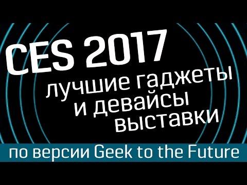 Выставка CES 2017: лучшие гаджеты, лучшие девайсы, лучшие технологии - по версии Geek to the Future