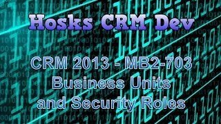 CRM 2013 - MB2 703 - Business Units and Security Roles
