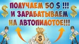 ПОЛУЧАЕМ БОНУС 50 $ И ЗАТЕМ ЗАРАБАТЫВАЕМ НА АВТОПИЛОТЕ! Заработок без вложений с выводом денег!