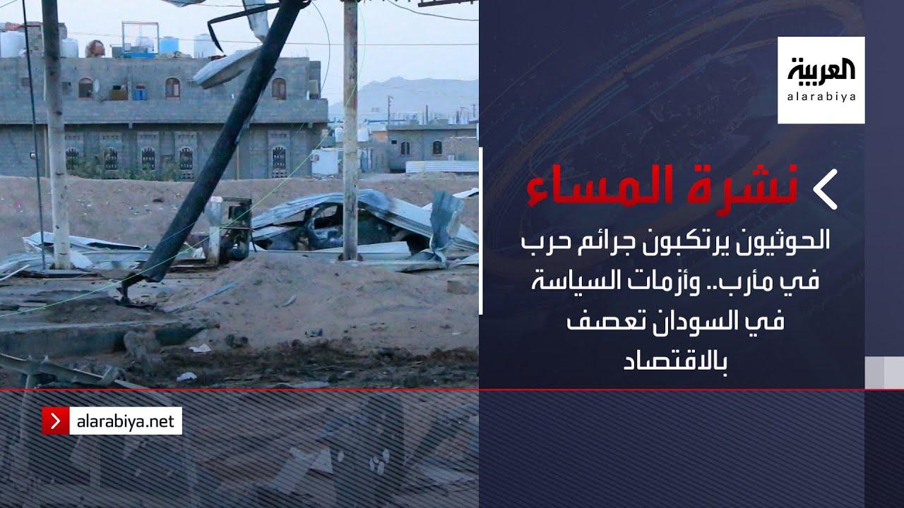 نشرة المساء | الحوثيون يرتكبون جرائم حرب في مأرب.. وأزمات السياسة في السودان تعصف بالاقتصاد  - 21:54-2021 / 10 / 20