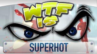 ► WTF Is... - SUPERHOT ?