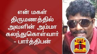My Daughter's mother will take part in her marriage function - Actor Parthiban