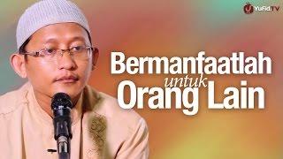 Pengajian Islam: Bermanfaatlah Untuk Orang Lain - Ustadz Badrusalam, Lc.