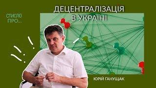 «Стисло про». Експерт з питань децентралізації Юрій Ганущак