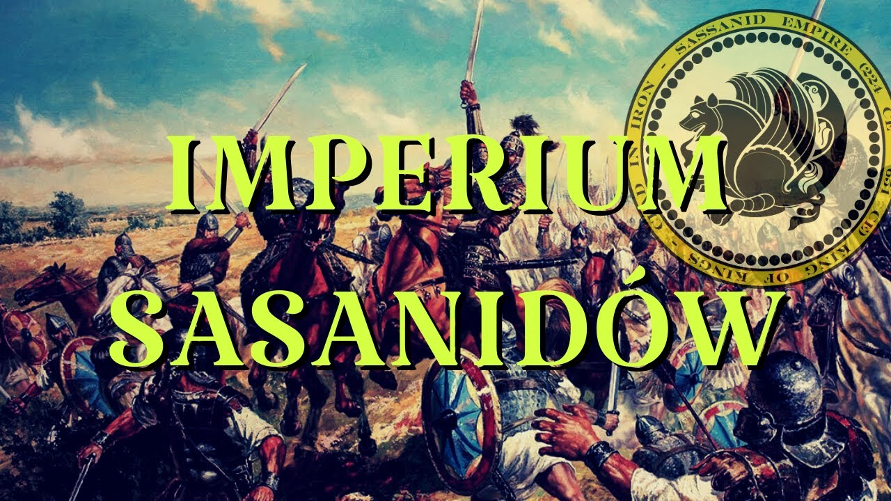 IMPERIUM SASANIDÓW - powstanie i upadek, wróg Rzymu, wojny z Bizancjum, islam