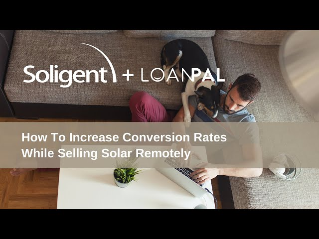 How to Increase Conversion Rates While Selling Solar Remotely | Soligent & LoanPal