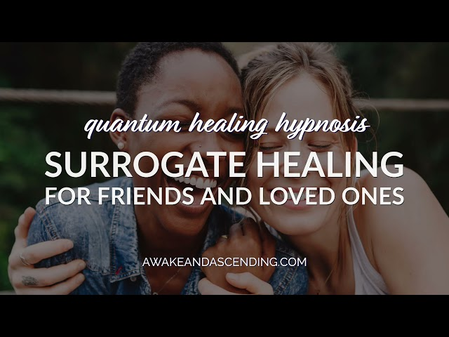 Surrogate Healing for Friends & Family in a Beyond Quantum Healing Hypnosis Session