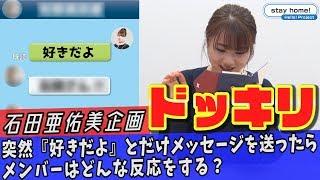 石田亜佑美企画ドッキリ「突然『好きだよ』とだけメッセージを送ったらメンバーはどんな反応をする?」