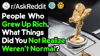 People Who Grew Up Rich, What Did You Think Was Normal? (r/AskReddit)