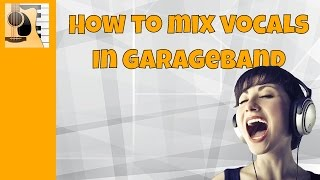 How to use garage band when mixing vocals The GarageBand tutorial