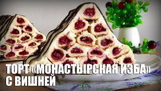 Торт «Монастырская изба» с вишней — видео рецепт