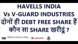 HAVELLS INDIA Vs V-GUARD INDUSTRIES, दोनों ही DEBT FREE SHARE हैं, कौन सा SHARE खरीदूं ?