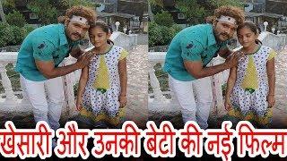 इस फिल्म मैं खेसारी और उनकी बेटी एक साथ है। Khesari lal New Movie Shooting Pb News