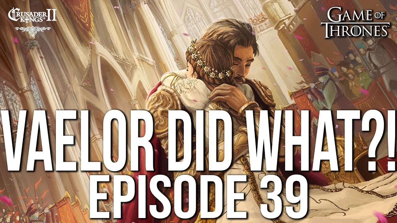 VAELOR DID WHAT?! Ep  39 SERIES:Bear   CK2 Game of Thrones